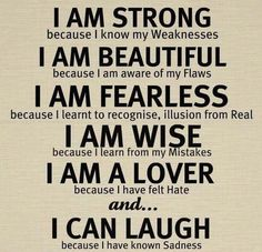 I am strong because I know my weaknesses. I am beautiful because I am aware of my flaws. I am fearless because I learned to recognize illusion from reality. I am wise because I learn from my mistakes. I am a lover because I have felt hate. And I can laugh because I have known sadness.