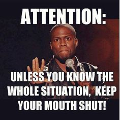 ATTENTION: Unless you know the whole situation, keep your mouth shut! - dont know if Kevin Hart really said this? Like Quotes, Quotes To Live By, Funny Quotes, Funny Memes, Random Quotes, Quotes Quotes, Badass Quotes, Work Quotes, Awesome Quotes