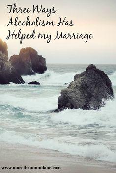 3 Ways Alcoholism Has Helped my Marriage   www.morethanmundane.com