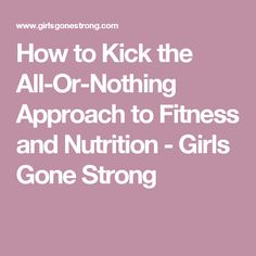How to Kick the All-Or-Nothing Approach to Fitness and Nutrition - Girls Gone Strong