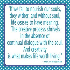 """If we fail to nourish our souls, they wither, and without soul, life ceases to have meaning. The creative process shrivels in the absence of continual dialogue with the soul. And creativity is what makes life worth living.""  -- Marion Woodman"