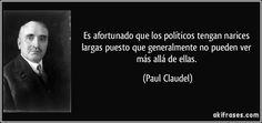 Es afortunado que los políticos tengan narices largas puesto que generalmente no pueden ver más allá de ellas. (Paul Claudel)