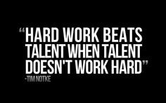 """Hard work beats talent when talent refuses to work hard "" ~ Tim Notke"
