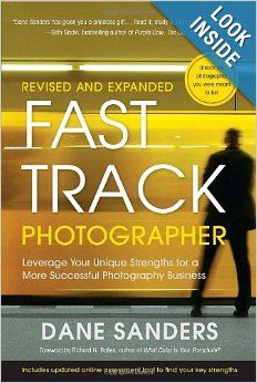 Fast Track Photographer, Revised and Expanded Edition: Leverage Your Unique Strengths for a More Successful Photography Business: Dane Sande...