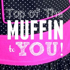 Top of the Muffin to You! Cheers to a terrific Tuesday.