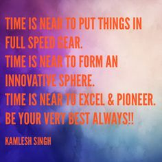 Time is near to put things in full speed gear. Time is near to form an innovative sphere. Time is near to excel & pioneer. Be your very best always!!