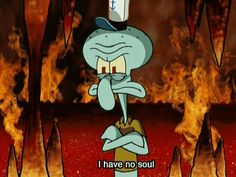 You have no soul (and are proud of it). | 29 Reasons You Might Actually Be Squidward