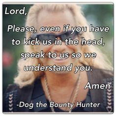 Lord,  Please, even if you have to kick us in the head, speak to us so we understand you.  Amen.  -Dog the Bounty Hunter quote  Christian quotes prayers