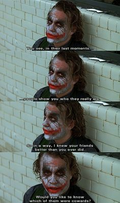 My favourite of the Joker's lines from The Dark Knight. An amazing performance from Heath Ledger, but an  tragic end befalled him. This movie will always be remembered by everyone because he made this special.