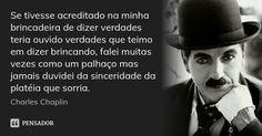 Se tivesse acreditado na minha brincadeira de dizer verdades teria ouvido verdades que teimo em dizer brincando, falei muitas vezes como um palhaço mas jamais d... Frase de Charles Chaplin.
