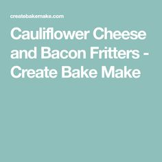 Cauliflower Cheese and Bacon Fritters - Create Bake Make
