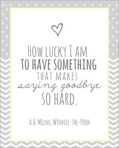 How lucky I am to have something that makes saying goodbye so hard - A.A. Milne, Winnie-The-Pooh