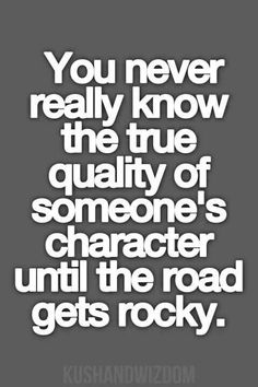 You never really know the true quality of someone's character until the road gets rocky.