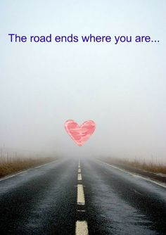 Love:   The road ends where you are....