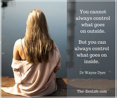 You cannot always control what goes on outside. But you can always control what goes on inside. ~ Dr Wayne Dyer
