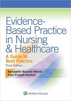 Evidence-Based Practice in Nursing & Healthcare: A Guide to Best Practice 3rd edition by Bernadette Melnyk  ISBN-13: 978-1451190946 ISBN-10: 1451190948