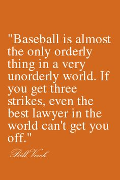"""Baseball is almost the only orderly thing in a very unorderly world. If you get three strikes, even the best lawyer in the world can't get you off."" - Bill Veeck"
