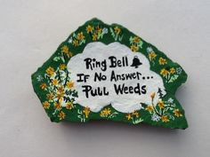 Hand painted rock by Phyllis Plassmeyer - Ring Bell - If No Answer...Pull Weeds