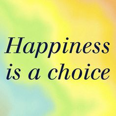 Happiness is a choice. You can choose if you want to be happy! Be happy in anyway you want!