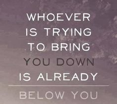 Whoever is trying to bring you down is already below you | Anonymous ART of Revolution