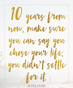 10 years from now, make sure you can say you chose your life, you didn't settle for it! For more weekly podcast, motivational quotes and biblical, faith teachings as well as success tips, follow Terri Savelle Foy on Pinterest, Instagram, Facebook, Youtube or Twitter!
