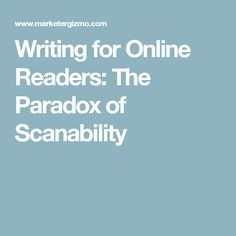Writing for Online Readers: The Paradox of Scanability