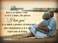 """""""Because love is as much a verb as it is a noun, the phrase """"I love you"""" is as much a promise of behavior and commitment as it is an expression of feeling.""""-Lynn G. Robbins"""