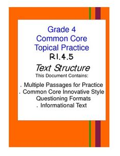 Common Core Topical Practice (Aligned to Grade 4 Standards) Passages for practicing Common Core Standard RI.4.5. This document includes four passages for practicing Text Structure (Standard RI.4.5) THEMATIC for ease of instruction. This document includes a variety of question types, historical and scientific text passages, and answer keys are all included. Common Core Made Easier!!!