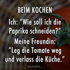 "BEIM KOCHEN Ich: ""Wie soll ich die Paprika schneiden?"" Meine Freundin: ""Leg die Tomate weg und verlass die Küche."" Very Funny, Funny Cute, Hilarious, Michel Brown, Satire, Nobody Loves Me, Daily Jokes, Love Me Like, Good Humor"