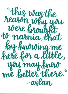 Hand lettered and original, this print is a quote by C.S. Lewis. This is the reason why you were brought to narnia, that by knowing me here for a little, you may know me better there.