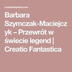 Barbara Szymczak-Maciejczyk – Przewrót w świecie legend | Creatio Fantastica