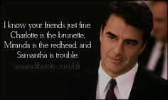 Big: I know your friends just fine. Charlotte is the brunette. Miranda is the redhead, and Samantha is trouble. Mr Big Quotes, Tv Show Quotes, Quotes To Live By, Movie Quotes, Carrie And Mr Big, City Quotes, The Brunette, Best Shows Ever, Favorite Tv Shows