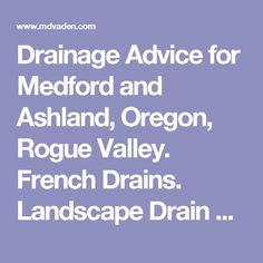 Drainage Advice for Medford and Ashland, Oregon, Rogue Valley. French Drains. Landscape Drain Systems.