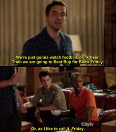 New Girl. Black Friday. Or just Friday to Winston. <<< I love New Girl, but it always makes me think of Ryan bc it's so funny that a single black man in his thirties sits at home and watches New Girl completely unapologetically. I love it.
