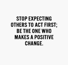 Stop expecting others to act first; be the one who makes a positive change.