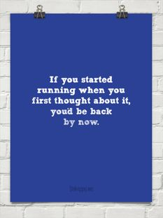 If you started running when you first thought about it, you'd be back by now.