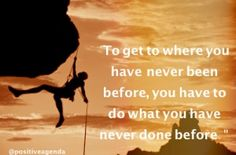"""To get to where you have never been before, you have to do what you have never done before."""