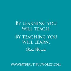 "Beautiful inspiration for life.  What will you teach today? What will learn today?  ""By learning you will teach. By teaching you will learn.""  Latin Proverb   www.MyBeautifulWords.com Encouraging Courage. Encouraging You."