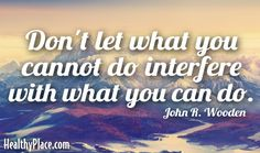 Quote: Don't let what you cannot do interfere with what you can do. -John R. Wooden. www.HealthyPlace.com