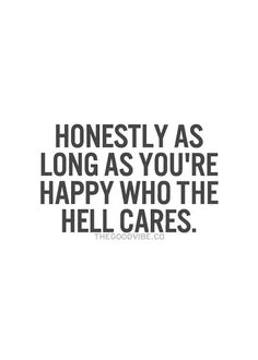"Positive Quotes : QUOTATION – Image : Quotes Of the day – Description ""Honestly as long as you're happy, who the hell cares."" Sharing is Power – Don't forget to share this quote ! Life Quotes Love, Great Quotes, Quotes To Live By, Me Quotes, Motivational Quotes, Inspirational Quotes, Happy For You Quotes, Happy Mood Quotes, Beauty Quotes"