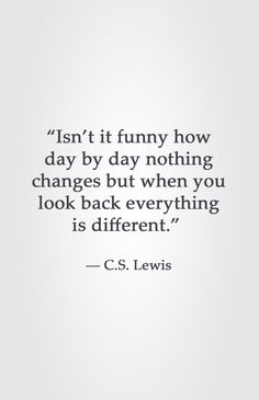 """Isn't it funny how day by day nothing changes but when you look back everything is different."" -C.S. Lewis"