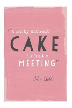 A party without cake is just a meeting. —Julia Child It's a good party if it is yellow cake with chocolate frosting! #food #quotes
