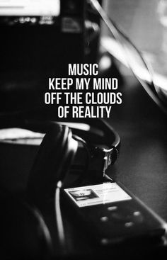 And some days I have really bad clouds over me. And music is one of the only things that keep me going during the day at school