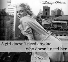 """A girl doesn't need anyone who doesn't need her"" - Marilyn Monroe"