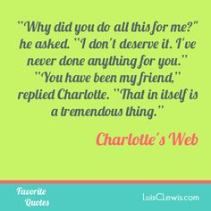 """'Why did you do this for me?' he asked. 'I don't deserve it. I've never done anything for you.' 'You have been my friend,' replied Charlotte. 'That in itself is a tremendous thing'"" - Charlotte's Web"