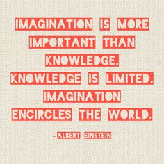 Imagination is more important than knowledge. Knowledge is limited. Imagination encircles the world. - Albert Einstein
