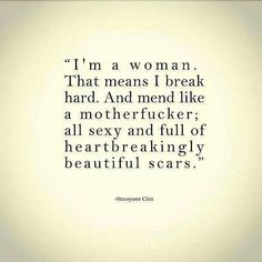 """""""I'm a woman. That means I break hard. And mend like a motherfucker; all sex and full of heartbreakingly beautiful scars."""""""