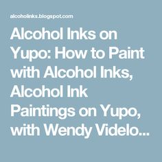 Alcohol Inks on Yupo: How to Paint with Alcohol Inks, Alcohol Ink Paintings on Yupo, with Wendy Videlock