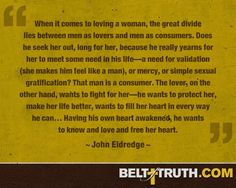 """""""When it comes to loving a woman, the great divide lies between men as lovers and men as consumers. Does he seek her out, long for her, because he really yearns for her to meet some need in his life—a need for validation (she makes him feel like a man), or mercy, or simple sexual gratification? That man is a consumer. The lover, on the other hand, wants to fight for her—he wants to protect her, make her life better, wants to fill her heart in every way he can… Having his own heart awakened…"""