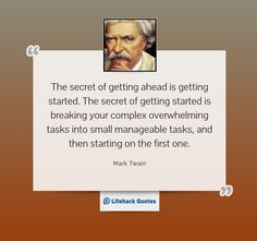 """""""The secret of getting ahead is getting started. The secret of getting started is breaking your complex overwhelming tasks into small manageable tasks, and then starting on the first one."""" - Mark Twain"""